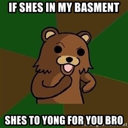 Pedobear - if shes in my basment shes to yong for you bro