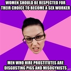 Privilege Denying Feminist - Women should be respected for their choice to become a sex worker Men who hire prostitutes are disgusting pigs and misogynists