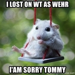 Sorry I'm not Sorry - I lost on WT as wehr I'am sorry tommy