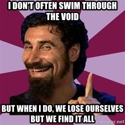 Serj Tankian - I don't often swim through the void but when i do, we lose ourselves but we find it all