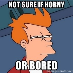 Futurama Fry - not sure if horny or bored