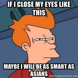 Futurama Fry - if i close my eyes like this maybe I will be as smart as asians