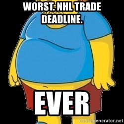 comic book guy - Worst. nhl trade deadline. ever