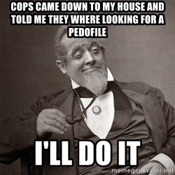 1889 [10] guy - Cops came down to my house and told me they where looking for a pedofile I'll do it