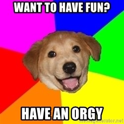 Advice Dog - Want To Have Fun? Have an Orgy