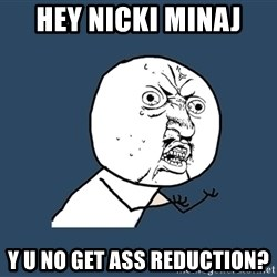 Y U No - hey nicki minaj y u no get ass reduction?