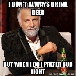 The Most Interesting Man In The World - I don't always drink beer  But when I do I prefer bud liGht