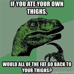 Philosoraptor - If you ate your own thighs, Would all of the fat go back to your thighs?