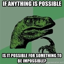 Philosoraptor - if anything is possible is it possible for something to be impossible?