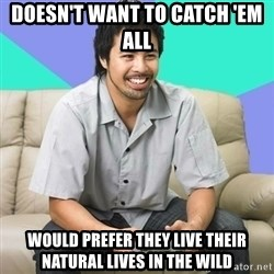 Nice Gamer Gary - doesn't want to catch 'em all would prefer they live their natural lives in the wild