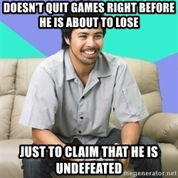 Nice Gamer Gary - doesn't quit games right before he is about to lose just to claim that he is undefeated