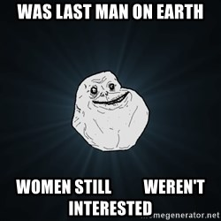 Forever Alone - was last man on earth women still          weren't interested