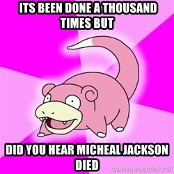 Slowpoke -  its been done a thousand times but did you hear micheal jackson died