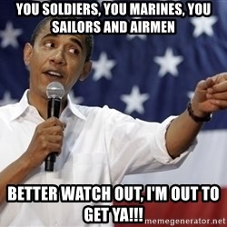 Obama You Mad - You soldiers, you marines, you sailors and airmen better watch out, I'm out to get ya!!!
