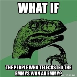 Philosoraptor - What if the people who telecasted the emmys won an emmy?