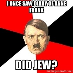 Advice Hitler - i once saw diary of anne frank did jew?