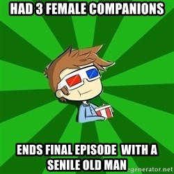 Typical Doctor Who - Had 3 feMale companions Ends Final Episode  with a senile oLd man