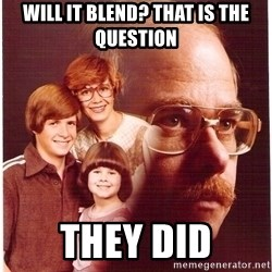 Vengeance Dad - will it blend? that is the question they did