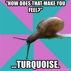 """Synesthete Snail - """"How does that make you feel?"""" ...turquoise."""