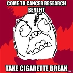Rage FU - come to cancer research benefit take cigarette break