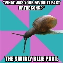 "Synesthete Snail - ""What was your favorite part of the song?"" the swirly blue part."
