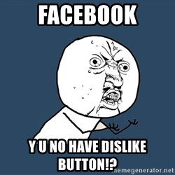 Y U No - facebook y u no have dislike button!?