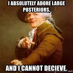 Joseph Ducreux - I absolutely Adore large posteriors, ANd I cannot decieve.