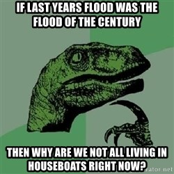 Philosoraptor - if last years flood was the flood of the century then why are we not all living in houseboats right now?