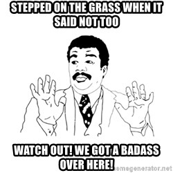 we got a badass over here - stepped on the grass when it said not too watch out! we got a badass over here!