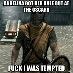 skyrim whiterun guard - Angelina got her knee out at the oscars Fuck I was tempted