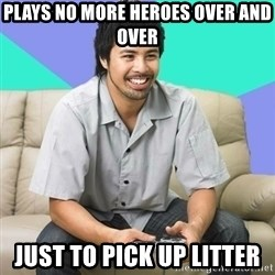 Nice Gamer Gary - plays no more heroes over and over just to pick up litter