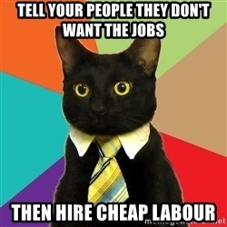 Business Cat - Tell your people they don't want the jobs then hire cheap labour