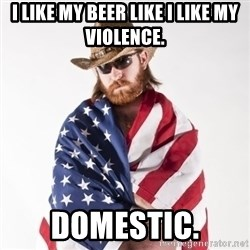 Murica Man - i like my beer like i like my violence. domestic.