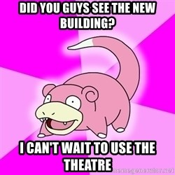 Slowpoke - Did You guys see the New Building? I can't wait to use the theatre