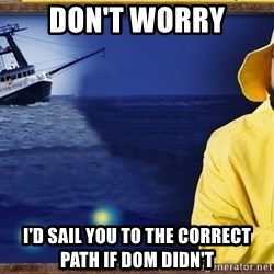fishstickrick - don't worry i'd sail you to the correct path if dom didn't