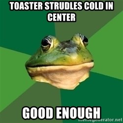 Foul Bachelor Frog - toaster strudles cold in center good enough