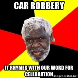 Aboriginal - car robbery it rhymes with our word for celebration