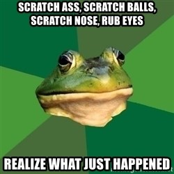 Foul Bachelor Frog - scratch ass, scratch balls, scratch nose, rub eyes realize what just happened