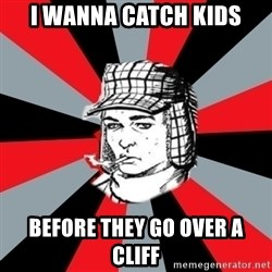 Holden Caulfield - I wanna catch kids Before they go over a cliff
