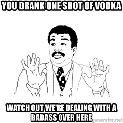 we got a badass over here - YOU drank one shot of vodka watch out we're dealing with a badass over here