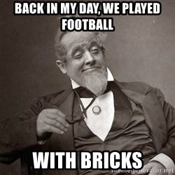 1889 [10] guy - Back in my day, we played football with bricks