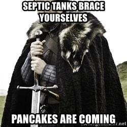 Ned Stark - Septic Tanks brace yourselves  pancakes are coming