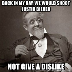 1889 [10] guy - Back in my day, we would shoot justin bieber not give a dislike