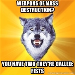 Courage Wolf - Weapons of Mass Destruction? You have two they're called: Fists