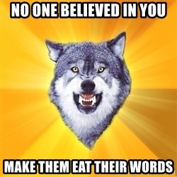 Courage Wolf - No one believed in you Make them eat their words