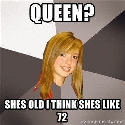 Musically Oblivious 8th Grader - Queen? shes old i think shes like 72