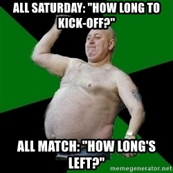 "The Football Fan - All saturday: ""how long to kick-off?"" All match: ""How long's left?"""