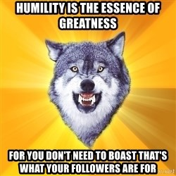 Courage Wolf - Humility is the essence of greatness For you don't need to boast that's what your followers are for
