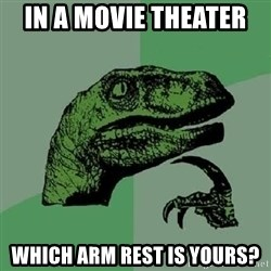 Philosoraptor - In a movie theater  Which arm rest is yours?