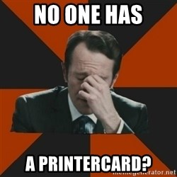 Easton_facepalm - No one has a printercard?